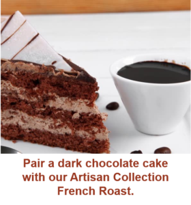 Pair dark chocolate cake with our Artisan Collection French Roast coffee