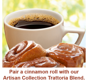 Pair a cinnamon roll with our nutty Artisan Collection Trattoria Blend coffee